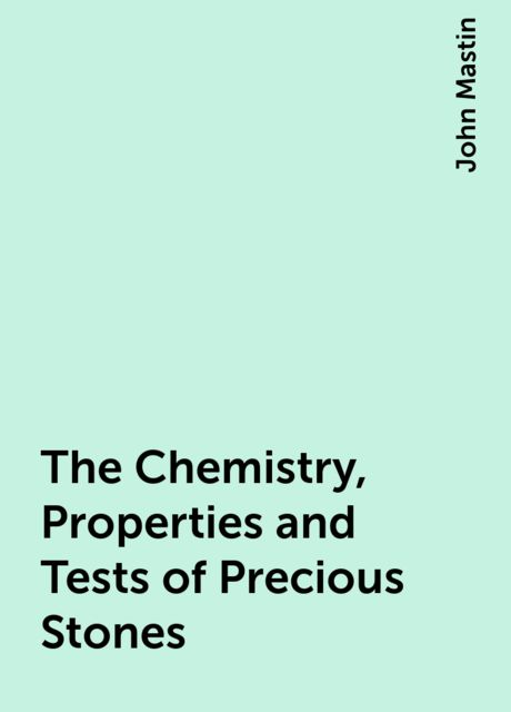 The Chemistry, Properties and Tests of Precious Stones, John Mastin