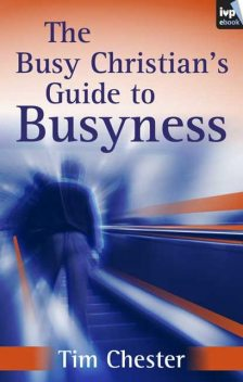 The Busy Christian's Guide to Busyness, Tim Chester