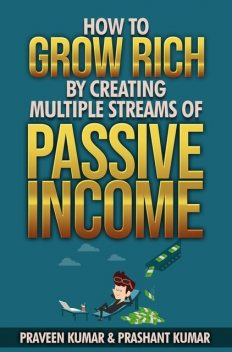 How to Grow Rich by Creating Multiple Streams of Passive Income, Praveen Kumar, Prashant Kumar