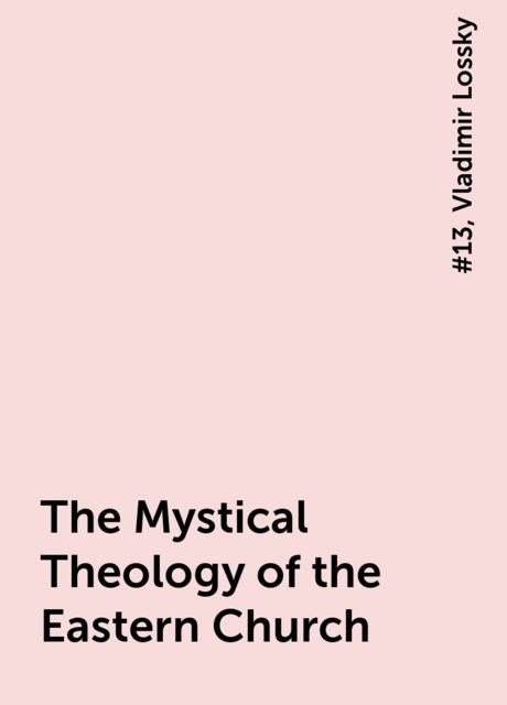 The Mystical Theology of the Eastern Church, #13, Vladimir Lossky