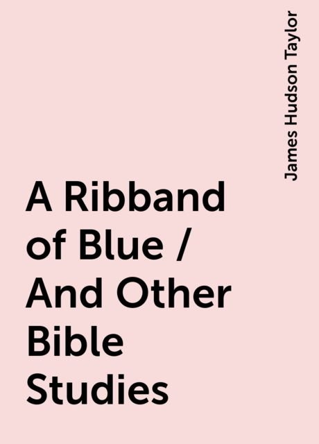 A Ribband of Blue / And Other Bible Studies, James Hudson Taylor