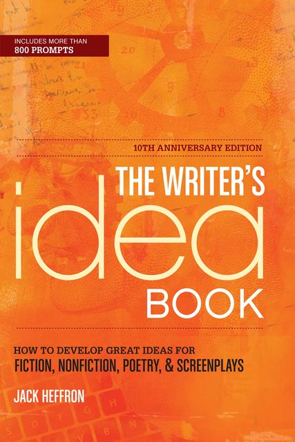 The Writer's Idea Book 10th Anniversary Edition: How to Develop Great Ideas for Fiction, Nonfiction, Poetry, and Screenplays, Jack Heffron