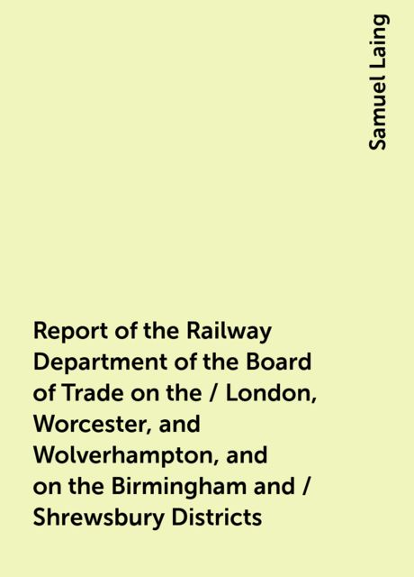 Report of the Railway Department of the Board of Trade on the / London, Worcester, and Wolverhampton, and on the Birmingham and / Shrewsbury Districts, Samuel Laing