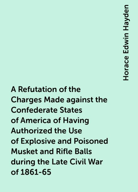 A Refutation of the Charges Made against the Confederate States of America of Having Authorized the Use of Explosive and Poisoned Musket and Rifle Balls during the Late Civil War of 1861-65, Horace Edwin Hayden