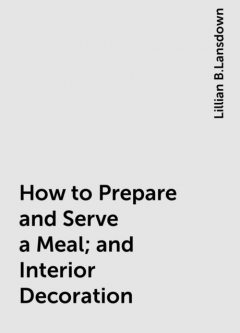How to Prepare and Serve a Meal; and Interior Decoration, Lillian B.Lansdown