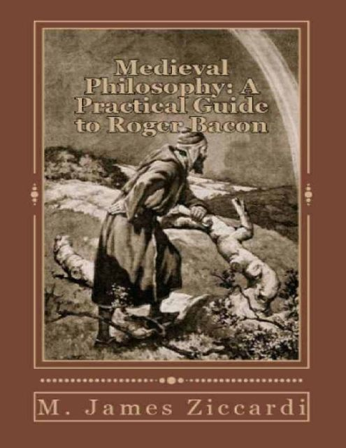 Medieval Philosophy: A Practical Guide to Roger Bacon, M.James Ziccardi