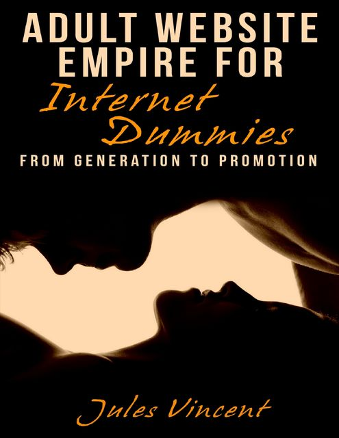 Adult Website Empire for Internet Dummies: From Generation to Promotion, Jules Vincent
