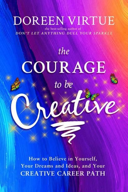 The Courage to Be Creative: How to Believe in Yourself, Your Dreams and Ideas, and Your Creative Career Path, Doreen Virtue
