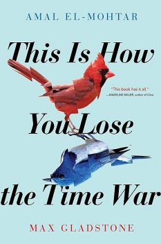 This Is How You Lose the Time War, Max Gladstone, Amal El-Mohtar
