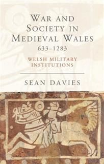 War and Society in Medieval Wales 633–1283, Sean Davies