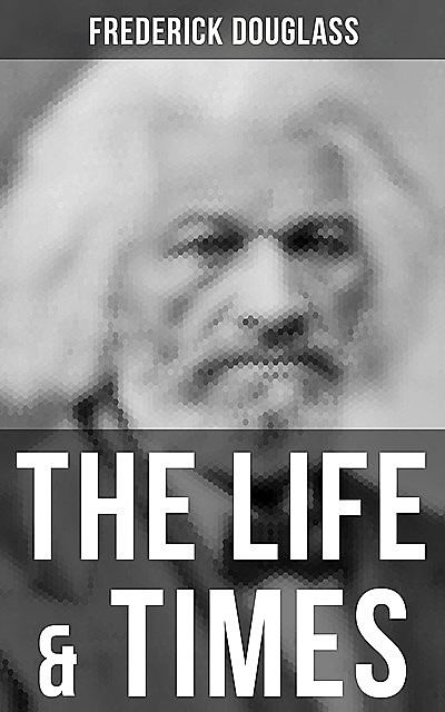 The Life & Times of Frederick Douglass, Frederick Douglass