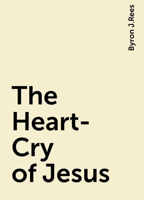 The Heart-Cry of Jesus, Byron J.Rees