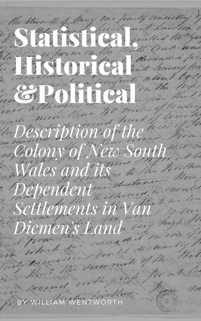 Statistical, Historical and Political Description of the Colony of New South Wales and its Dependent Settlements in Van Diemen's Land, William Charles Wentworth