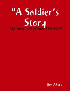 """""""A Soldier's Story: My Time in Vietnam 1968–69"""", Jim Akers"""