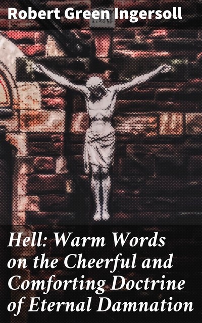 Hell: Warm Words on the Cheerful and Comforting Doctrine of Eternal Damnation, Robert Green Ingersoll