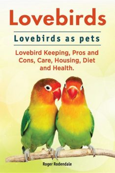 Lovebirds. Lovebirds as pets. Lovebird Keeping, Pros and Cons, Care, Housing, Diet and Health, Roger Rodendale