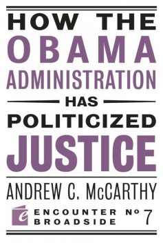 How the Obama Administration has Politicized Justice, Andrew McCarthy