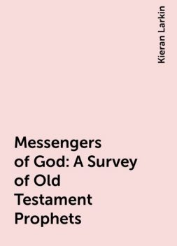 Messengers of God: A Survey of Old Testament Prophets, Kieran Larkin