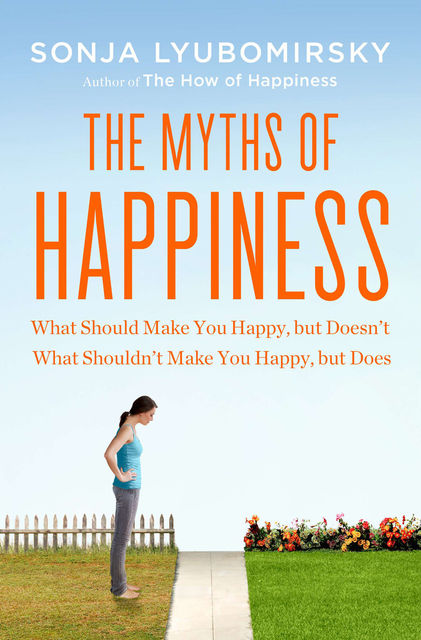 Myths of Happiness : What Should Make You Happy, but Doesn't, What Shouldn't Make You Happy, but Does, Sonja Lyubomirsky