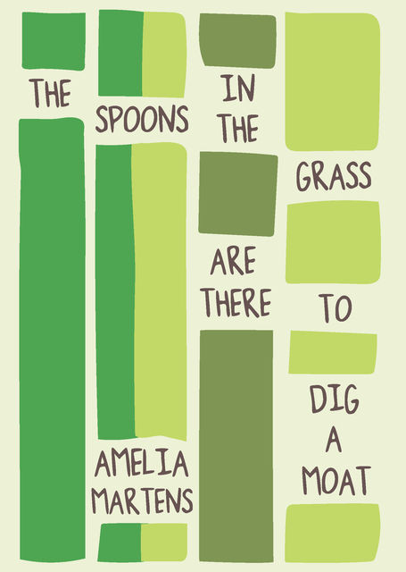 The Spoons in the Grass Are There to Dig a Moat, Amelia Martens