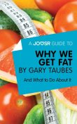 A Joosr Guide to Why We Get Fat by Gary Taubes, Joosr