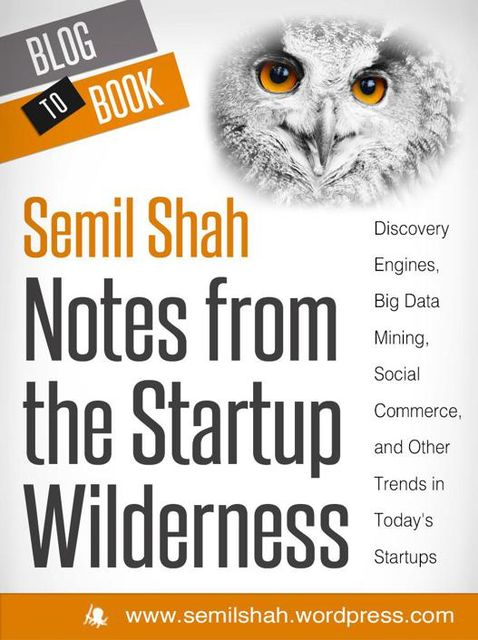 Notes from the Startup Wilderness: Discovery Engines, Big Data Mining, Social Commerce, and Other Trends in Today's Startups, Semil Shah