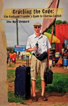 Cracking the Code: The Confused Traveler's Guide to Liberian English, John Sheppard