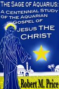 The Sage of Aquarius: A Centennial Study of the Aquarian Gospel of Jesus the Christ, Robert Price
