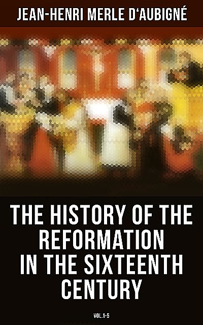 The History of the Reformation in the Sixteenth Century (Vol.1–5), Jean-Henri Merle d'Aubigné