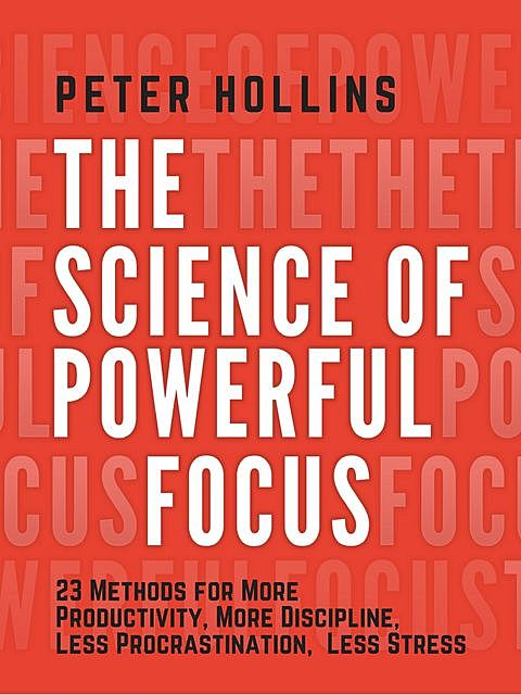 The Science of Powerful Focus, Peter Hollins