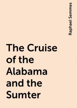 The Cruise of the Alabama and the Sumter, Raphael Semmes