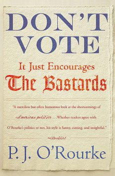 DON'T VOTE – It Just Encourages the Bastards, P. J. O'Rourke