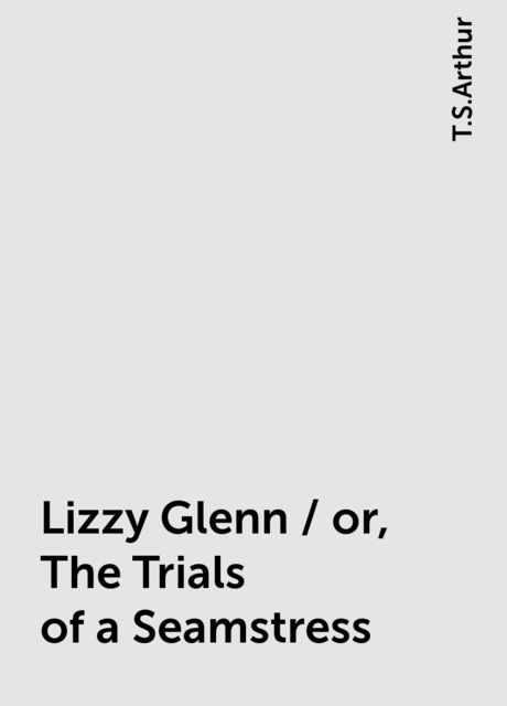 Lizzy Glenn / or, The Trials of a Seamstress, T.S.Arthur