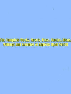 The Complete Works, Novels, Plays, Stories, Ideas, Writings and Schemes of Alpheus Hyatt Verrill, Alpheus Hyatt Verrill