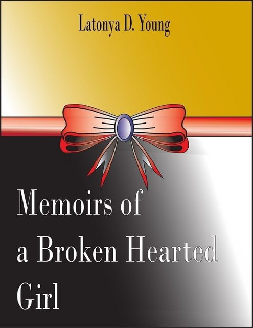 Memoirs of a Broken Hearted Girl, Latonya D.Young