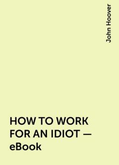 HOW TO WORK FOR AN IDIOT – eBook, John Hoover