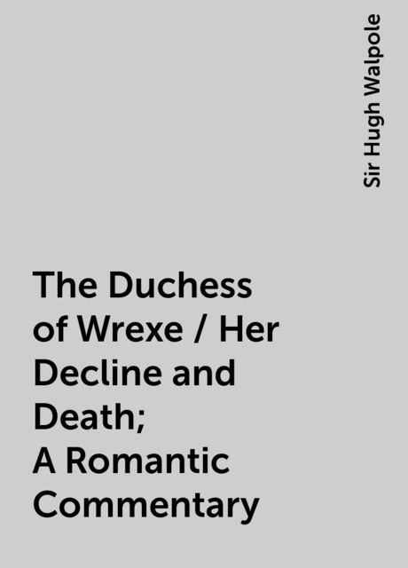 The Duchess of Wrexe / Her Decline and Death; A Romantic Commentary, Sir Hugh Walpole