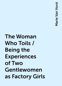 The Woman Who Toils / Being the Experiences of Two Gentlewomen as Factory Girls, Marie Van Vorst