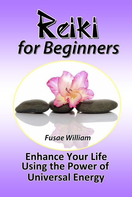 Reiki for Beginners: Enhance Your Life Using the Power of Universal Energy, Fusae William