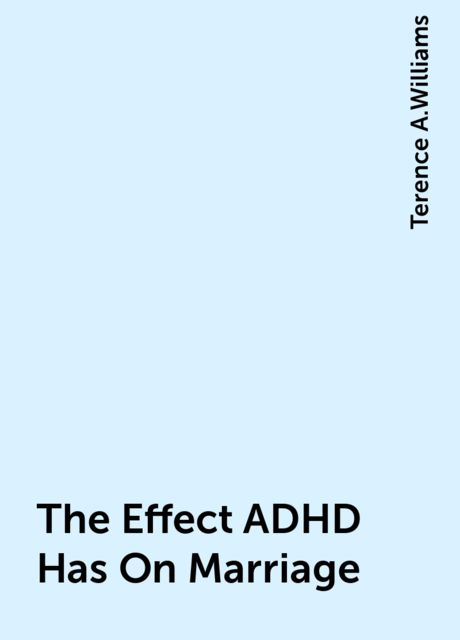 The Effect ADHD Has On Marriage, Terence A.Williams