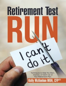 Retirement Test Run: Techniques to Help You Start, Improve, or Catch Up On Your Retirement Plan, CFP, Kelly McKeehan MBA