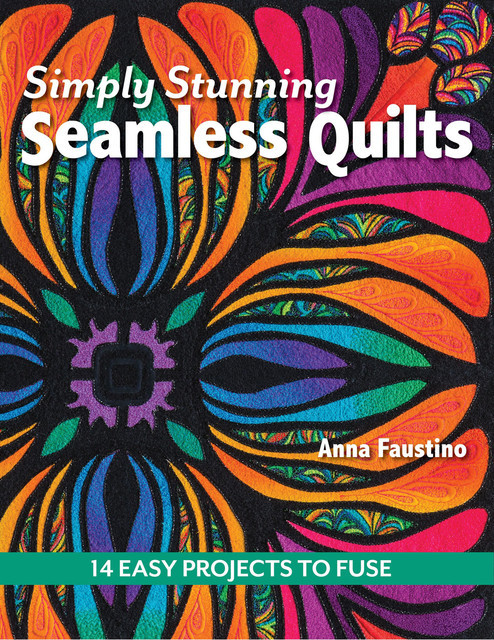 Simply Stunning Seamless Quilts, Anna Faustino