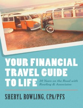 Your Financial Travel Guide to Life: 30 Years On the Road With Rowling & Associates, PFS, Sheryl Rowling CPA