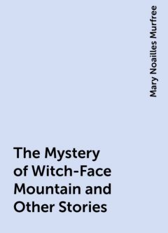 The Mystery of Witch-Face Mountain and Other Stories, Mary Noailles Murfree