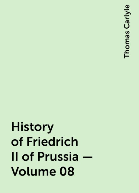 History of Friedrich II of Prussia — Volume 08, Thomas Carlyle