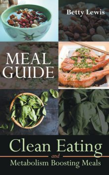 Meal Guide: Clean Eating and Metabolism Boosting Meals, Betty Lewis, Bobbie Norton