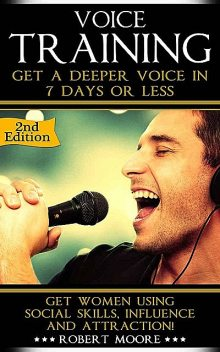 Voice Training: Get A Deeper Voice In 7 Days Or Less! Get Women Using Power, Influence & Attraction! (Voice training, Vocal exercises, Become a leader,… Body language training, Voice exercises), Robert Moore