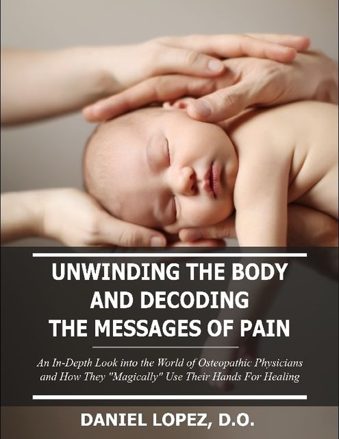"Unwinding the Body and Decoding the Messages of Pain: An In-Depth Look Into the World of Osteopathic Physicians and How They ""Magically"" Use Their Hands for Healing, Daniel Lopez"
