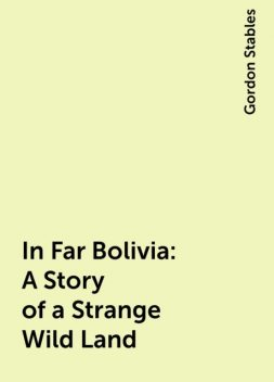 In Far Bolivia: A Story of a Strange Wild Land, Gordon Stables