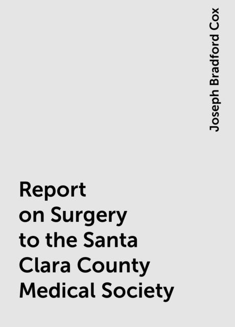 Report on Surgery to the Santa Clara County Medical Society, Joseph Bradford Cox